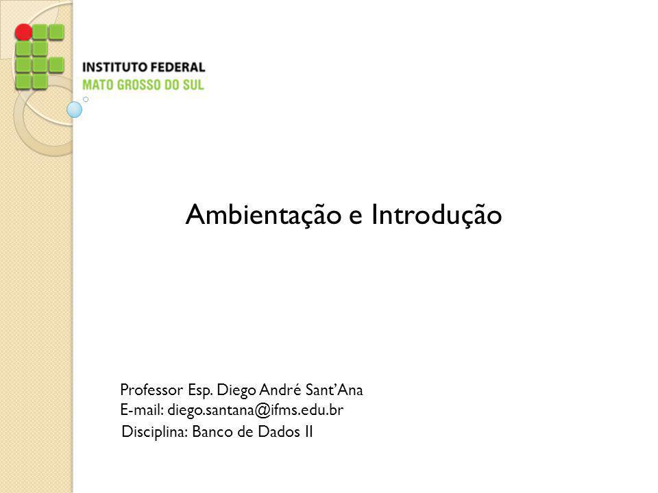 Professor Esp. Diego André SantAna E-mail: diego.santana@ifms.edu.br Disciplina: Banco de Dados II Ambientação e Introdução