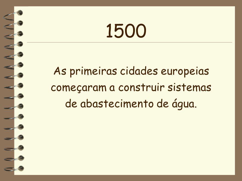 As primeiras cidades europeias começaram a construir sistemas de abastecimento de água. 1500