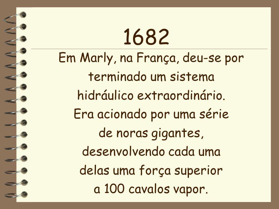 1682 Em Marly, na França, deu-se por terminado um sistema hidráulico extraordinário. Era acionado por uma série de noras gigantes, desenvolvendo cada