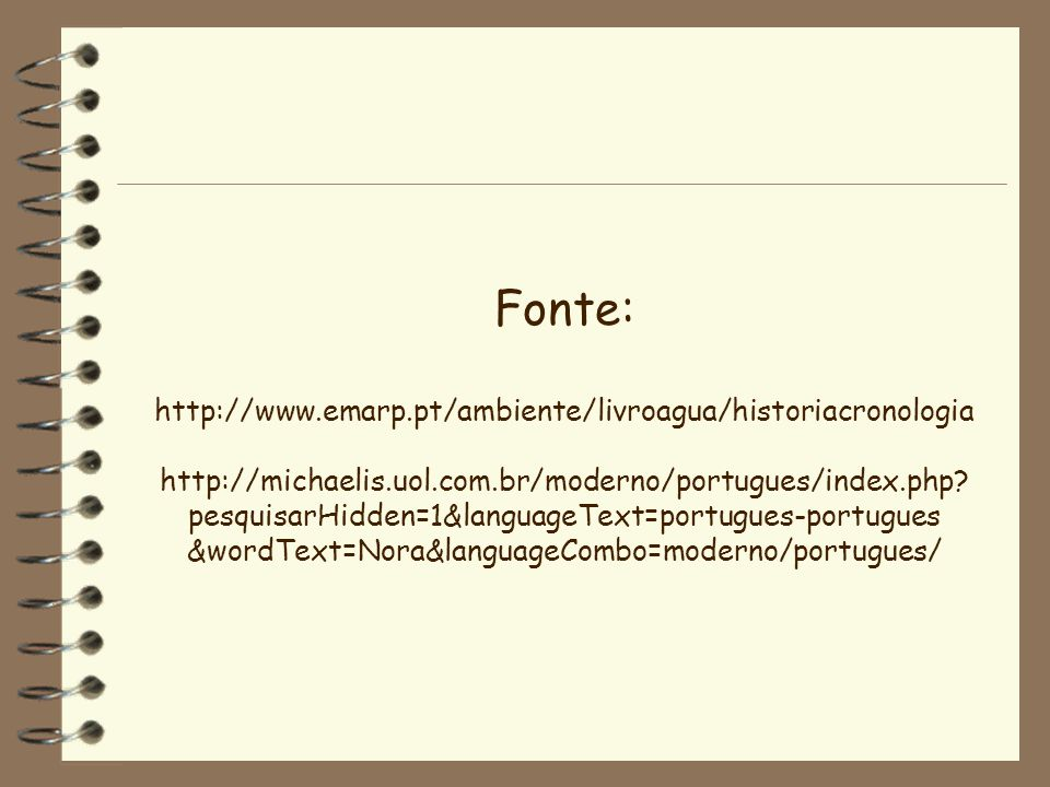 Fonte: http://www.emarp.pt/ambiente/livroagua/historiacronologia http://michaelis.uol.com.br/moderno/portugues/index.php? pesquisarHidden=1&languageTe