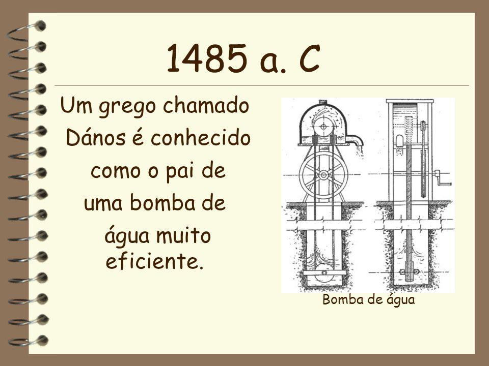 1485 a. C Um grego chamado Dános é conhecido como o pai de uma bomba de água muito eficiente. Bomba de água