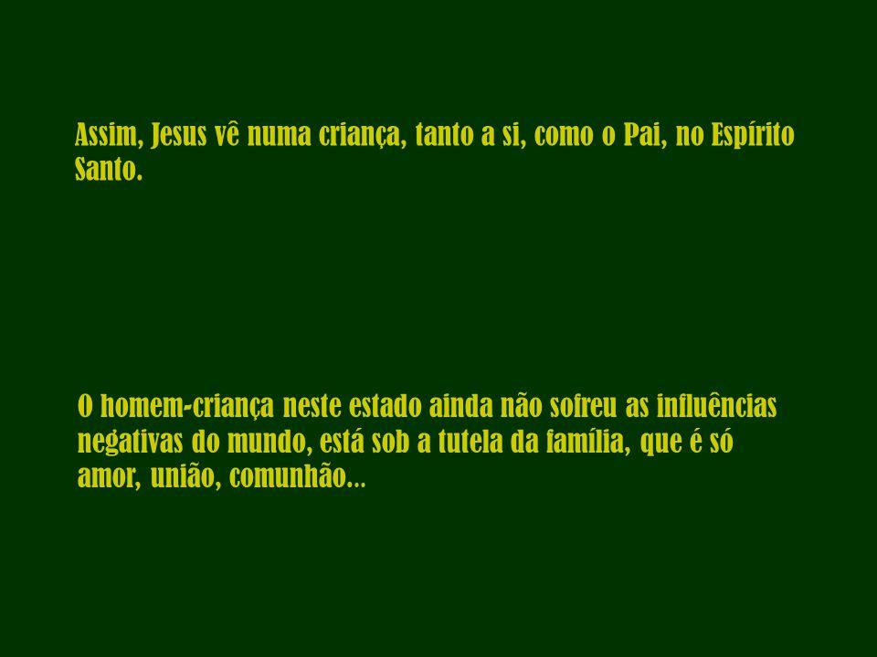 Assim, Jesus vê numa criança, tanto a si, como o Pai, no Espírito Santo. O homem-criança neste estado ainda não sofreu as influências negativas do mun