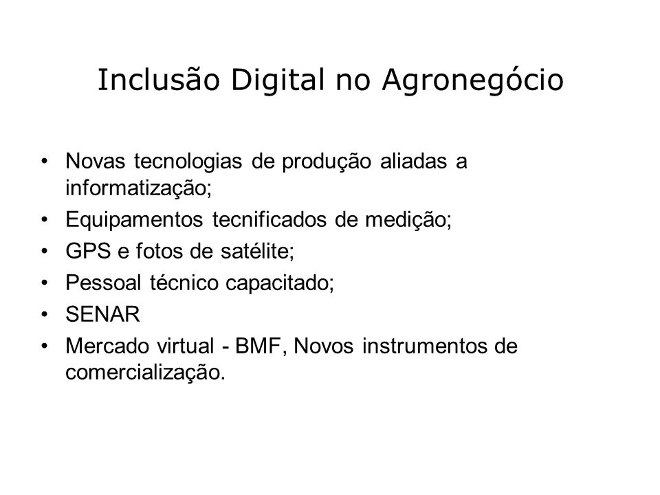 Inclusão Digital no Agronegócio Novas tecnologias de produção aliadas a informatização; Equipamentos tecnificados de medição; GPS e fotos de satélite;