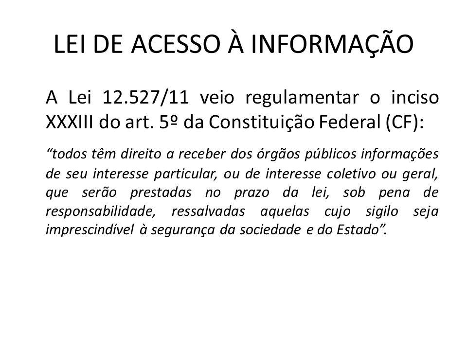 LEI DE ACESSO À INFORMAÇÃO A Lei 12.527/11 veio regulamentar o inciso XXXIII do art. 5º da Constituição Federal (CF): todos têm direito a receber dos