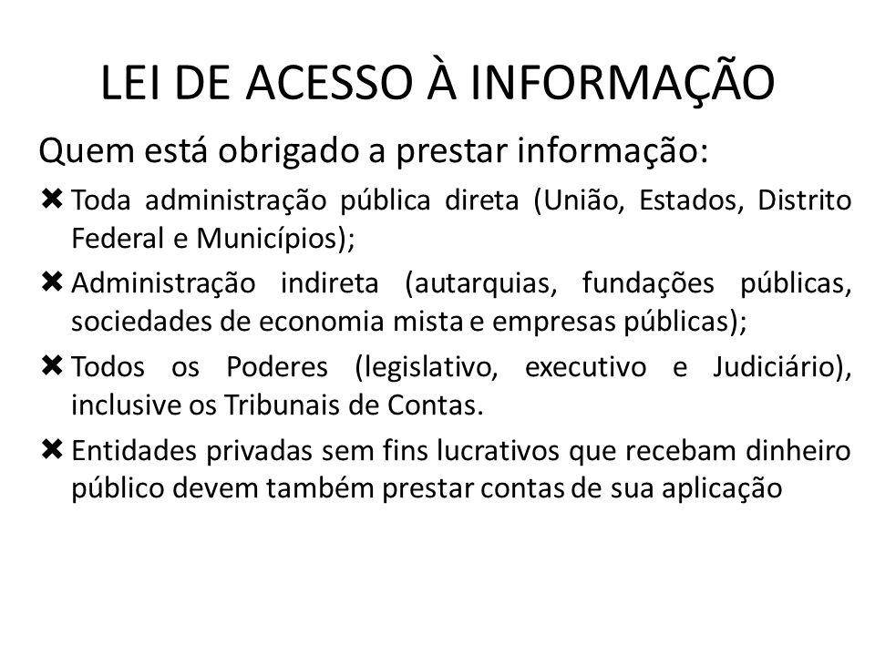 LEI DE ACESSO À INFORMAÇÃO Quem está obrigado a prestar informação: Toda administração pública direta (União, Estados, Distrito Federal e Municípios);