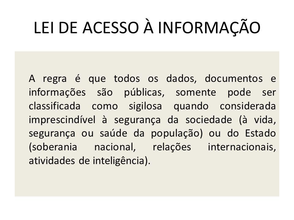 LEI DE ACESSO À INFORMAÇÃO A regra é que todos os dados, documentos e informações são públicas, somente pode ser classificada como sigilosa quando con