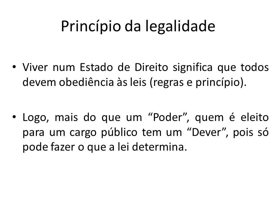 Princípio da legalidade Viver num Estado de Direito significa que todos devem obediência às leis (regras e princípio). Logo, mais do que um Poder, que