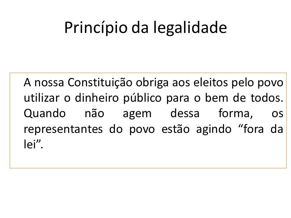 Princípio da legalidade A nossa Constituição obriga aos eleitos pelo povo utilizar o dinheiro público para o bem de todos. Quando não agem dessa forma
