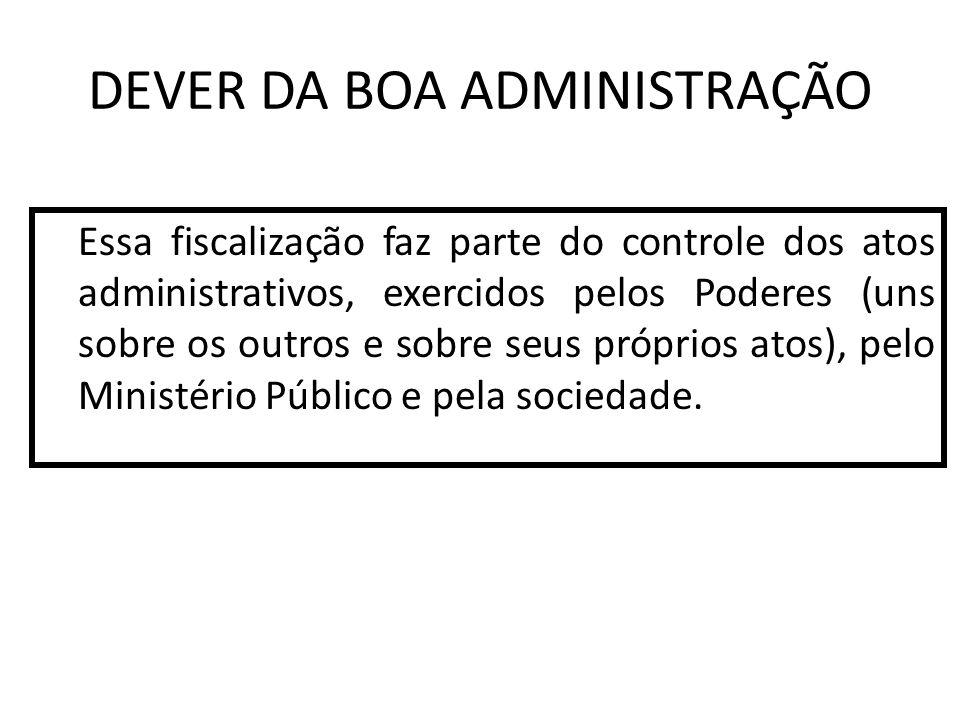 DEVER DA BOA ADMINISTRAÇÃO Essa fiscalização faz parte do controle dos atos administrativos, exercidos pelos Poderes (uns sobre os outros e sobre seus