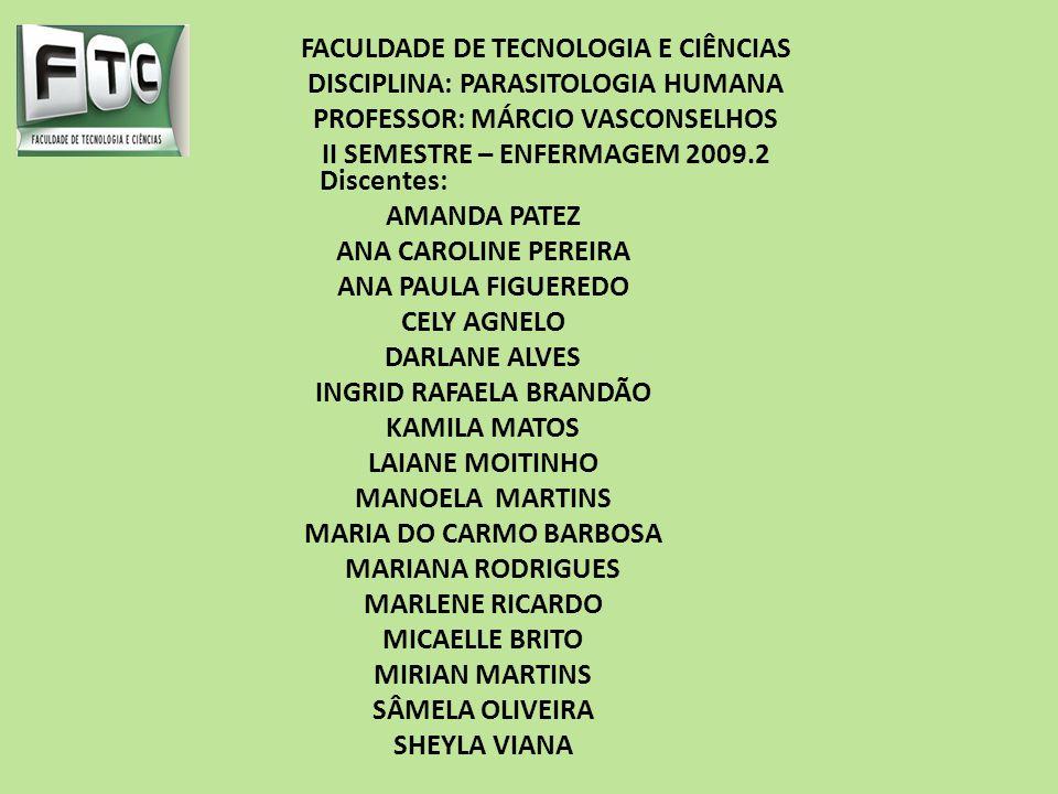 FACULDADE DE TECNOLOGIA E CIÊNCIAS DISCIPLINA: PARASITOLOGIA HUMANA PROFESSOR: MÁRCIO VASCONSELHOS II SEMESTRE – ENFERMAGEM 2009.2 Discentes: AMANDA PATEZ ANA CAROLINE PEREIRA ANA PAULA FIGUEREDO CELY AGNELO DARLANE ALVES INGRID RAFAELA BRANDÃO KAMILA MATOS LAIANE MOITINHO MANOELA MARTINS MARIA DO CARMO BARBOSA MARIANA RODRIGUES MARLENE RICARDO MICAELLE BRITO MIRIAN MARTINS SÂMELA OLIVEIRA SHEYLA VIANA