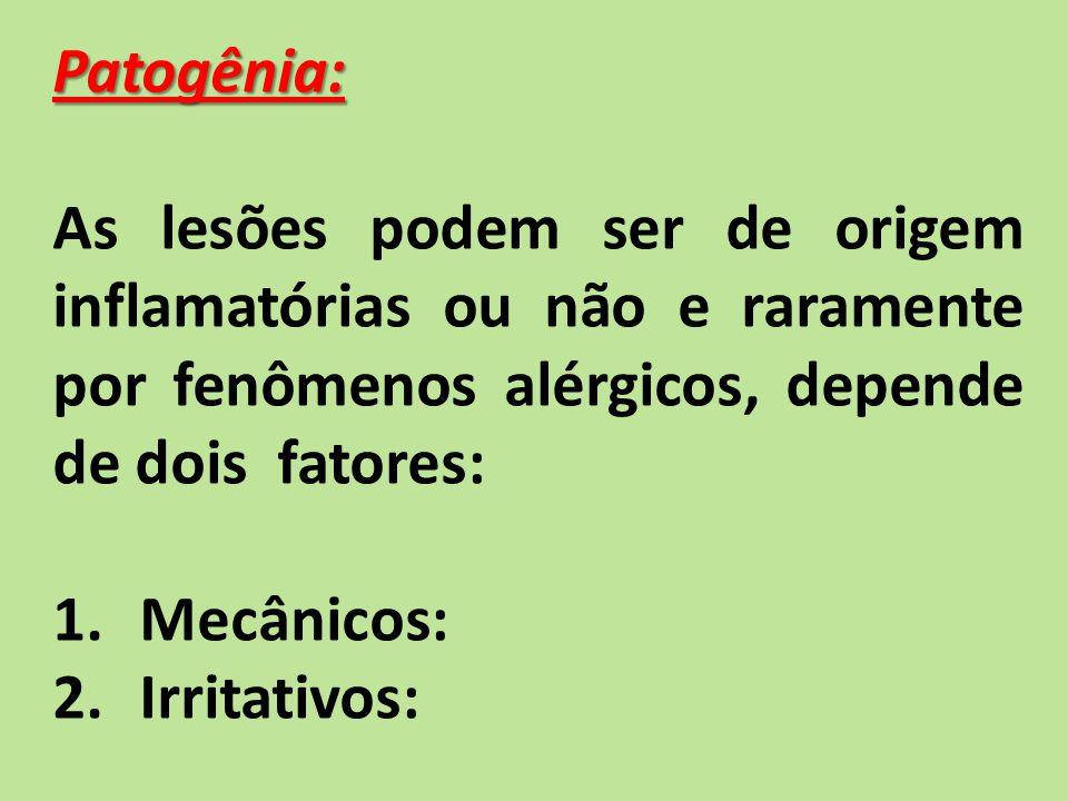 Patogênia: As lesões podem ser de origem inflamatórias ou não e raramente por fenômenos alérgicos, depende de dois fatores: 1.Mecânicos: 2.Irritativos