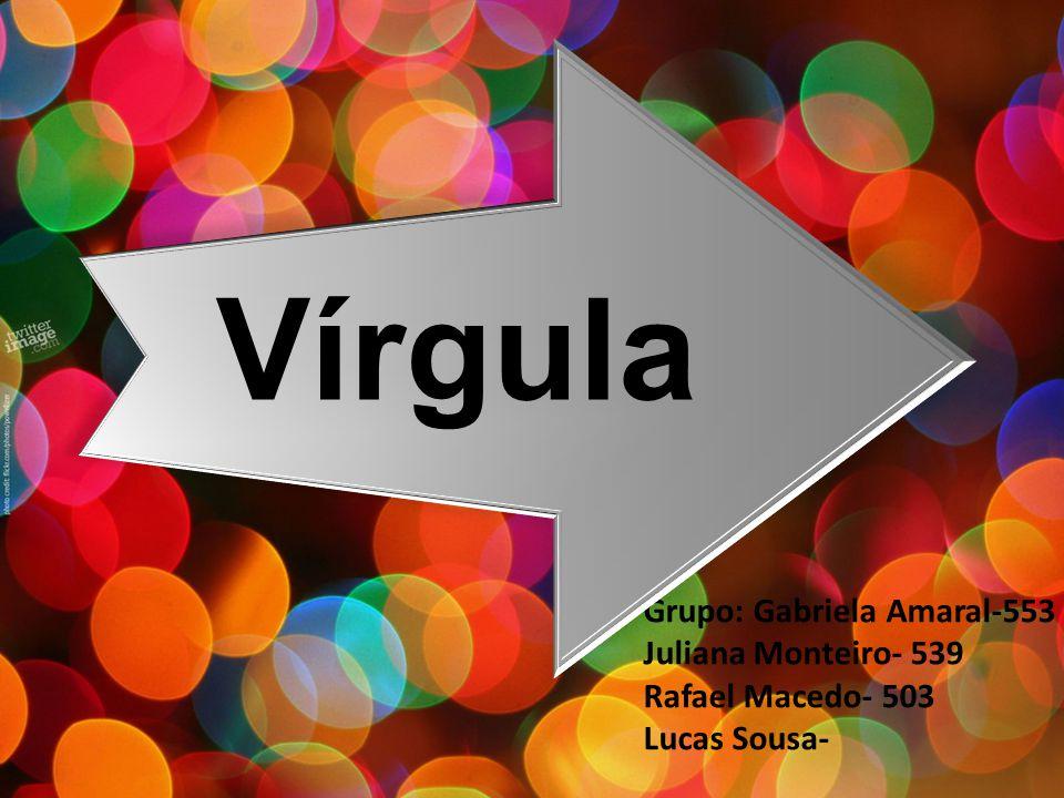Grupo: Gabriela Amaral-553 Juliana Monteiro- 539 Rafael Macedo- 503 Lucas Sousa- Vírgula