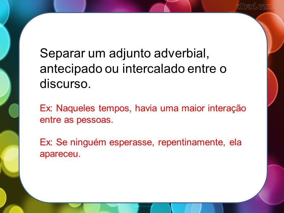 Separar um adjunto adverbial, antecipado ou intercalado entre o discurso. Ex: Naqueles tempos, havia uma maior interação entre as pessoas. Ex: Se ning