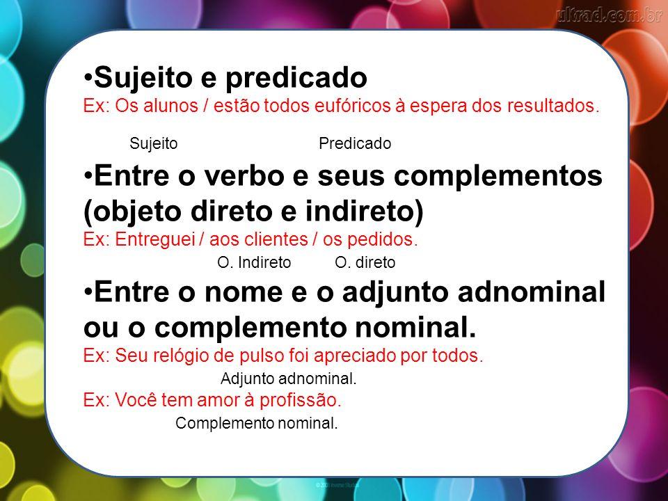 Sujeito e predicado Ex: Os alunos / estão todos eufóricos à espera dos resultados. Sujeito Predicado Entre o verbo e seus complementos (objeto direto