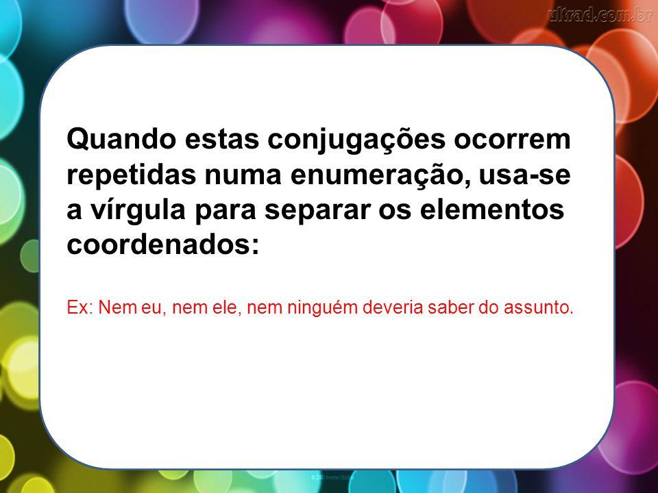 Quando estas conjugações ocorrem repetidas numa enumeração, usa-se a vírgula para separar os elementos coordenados: Ex: Nem eu, nem ele, nem ninguém d