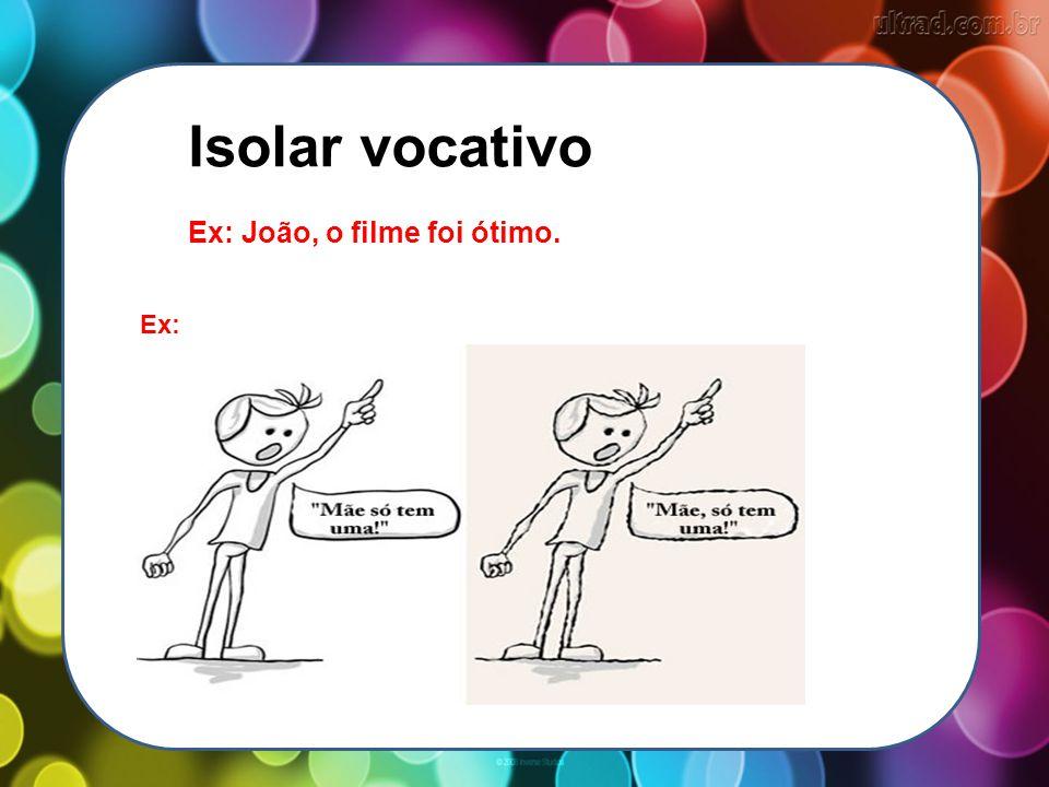 Isolar vocativo Ex: João, o filme foi ótimo. Ex: