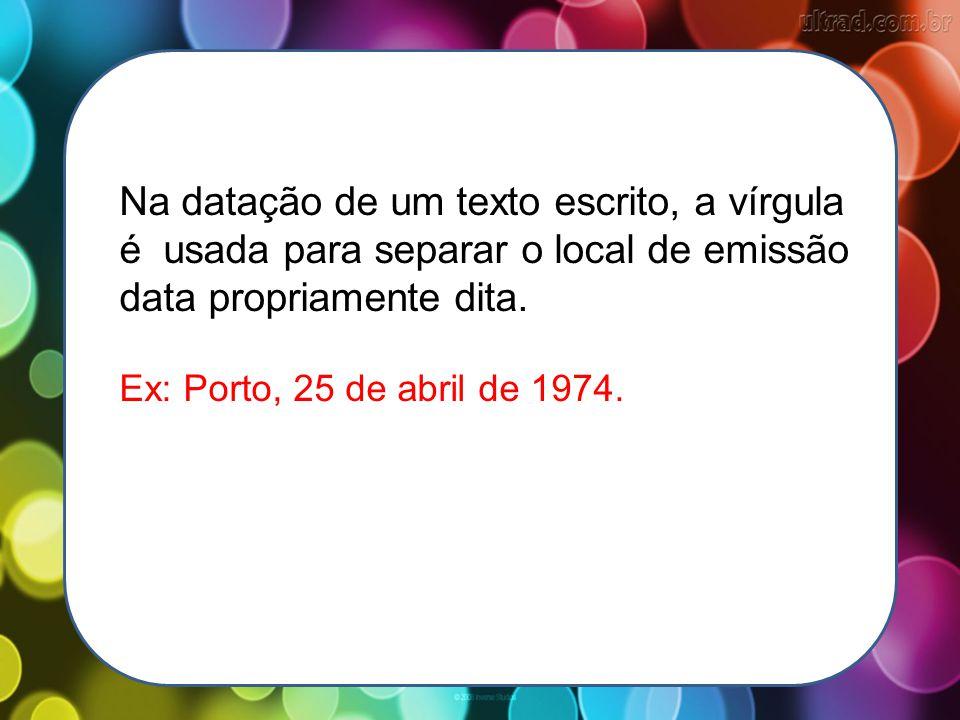 Na datação de um texto escrito, a vírgula é usada para separar o local de emissão data propriamente dita. Ex: Porto, 25 de abril de 1974.