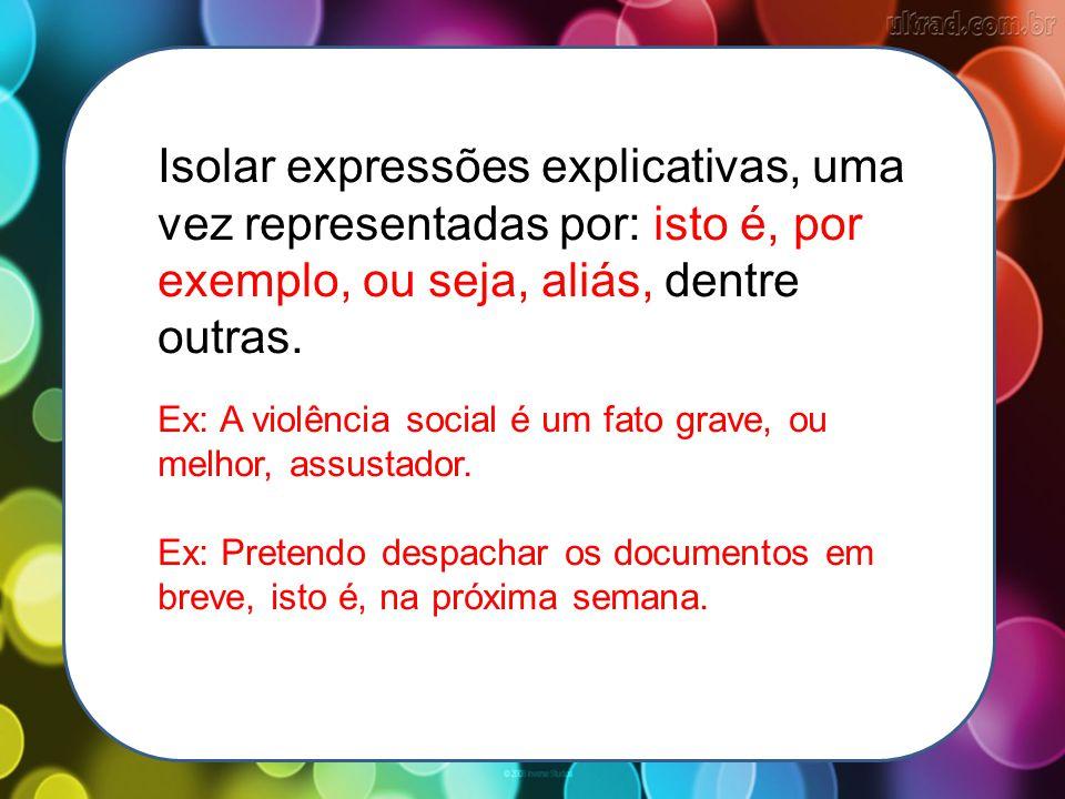 Isolar expressões explicativas, uma vez representadas por: isto é, por exemplo, ou seja, aliás, dentre outras. Ex: A violência social é um fato grave,