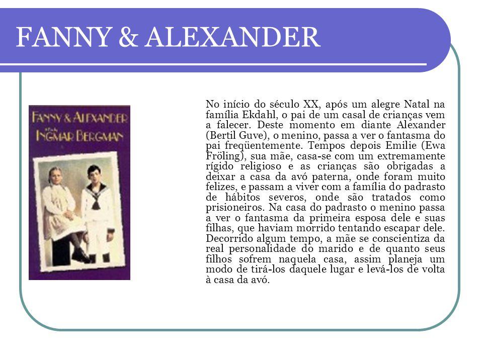 FANNY & ALEXANDER No início do século XX, após um alegre Natal na família Ekdahl, o pai de um casal de crianças vem a falecer. Deste momento em diante