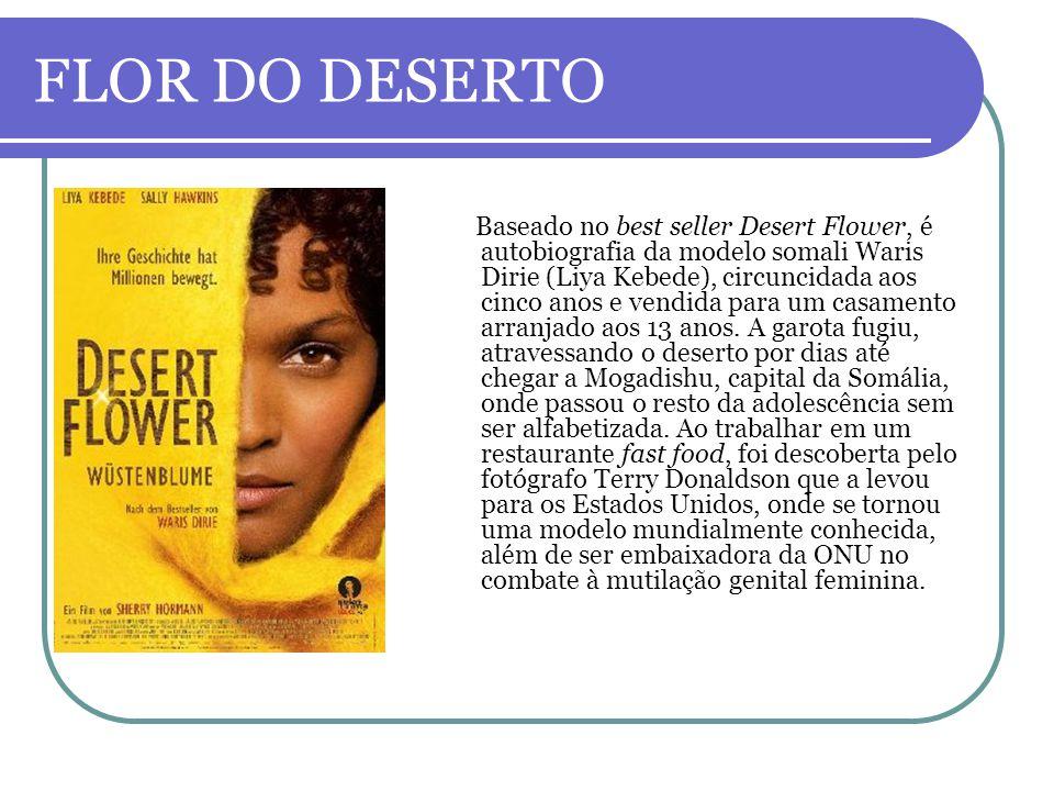 FLOR DO DESERTO Baseado no best seller Desert Flower, é autobiografia da modelo somali Waris Dirie (Liya Kebede), circuncidada aos cinco anos e vendid
