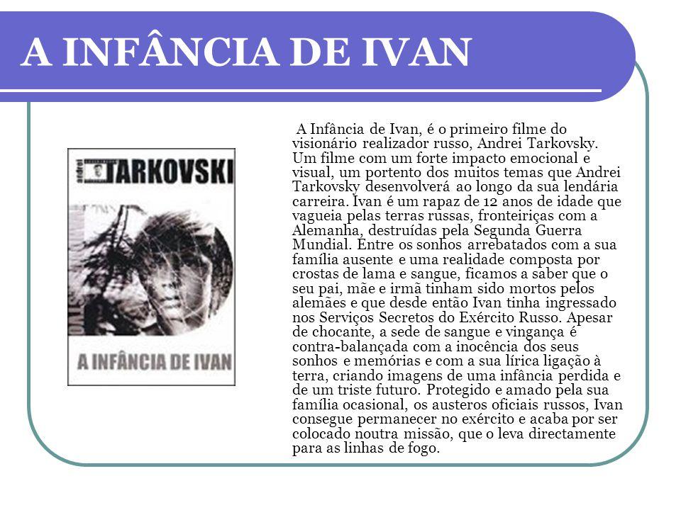 A INFÂNCIA DE IVAN A Infância de Ivan, é o primeiro filme do visionário realizador russo, Andrei Tarkovsky. Um filme com um forte impacto emocional e