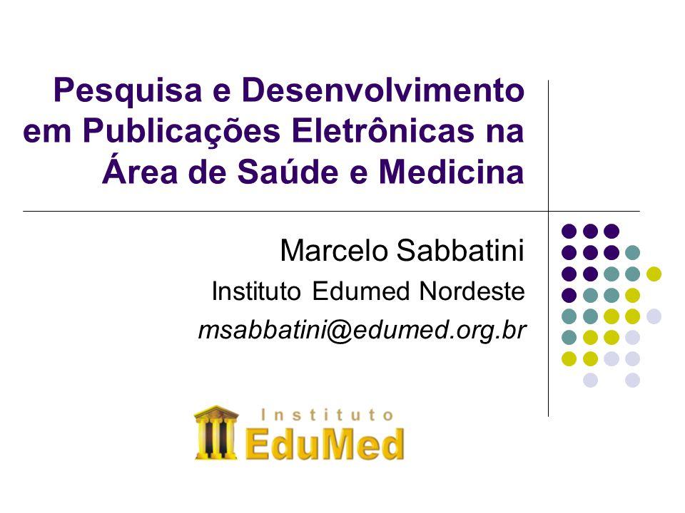 Pesquisa e Desenvolvimento em Publicações Eletrônicas na Área de Saúde e Medicina Marcelo Sabbatini Instituto Edumed Nordeste msabbatini@edumed.org.br
