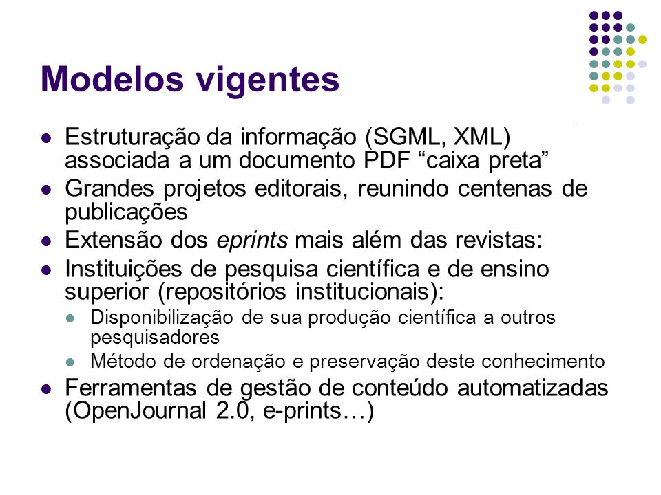 Modelos vigentes Estruturação da informação (SGML, XML) associada a um documento PDF caixa preta Grandes projetos editorais, reunindo centenas de publicações Extensão dos eprints mais além das revistas: Instituições de pesquisa científica e de ensino superior (repositórios institucionais): Disponibilização de sua produção científica a outros pesquisadores Método de ordenação e preservação deste conhecimento Ferramentas de gestão de conteúdo automatizadas (OpenJournal 2.0, e-prints…)