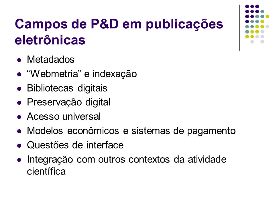 Campos de P&D em publicações eletrônicas Metadados Webmetria e indexação Bibliotecas digitais Preservação digital Acesso universal Modelos econômicos e sistemas de pagamento Questões de interface Integração com outros contextos da atividade científica