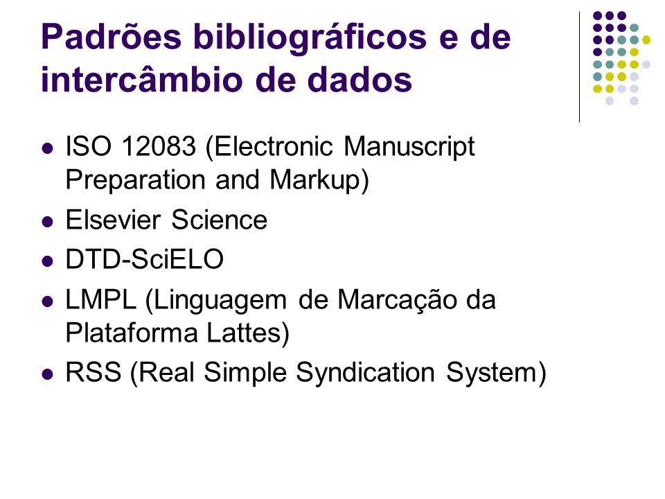 Padrões bibliográficos e de intercâmbio de dados ISO 12083 (Electronic Manuscript Preparation and Markup) Elsevier Science DTD-SciELO LMPL (Linguagem de Marcação da Plataforma Lattes) RSS (Real Simple Syndication System)
