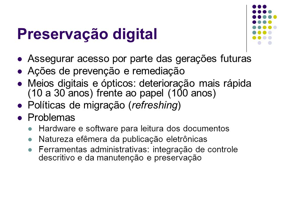 Preservação digital Assegurar acesso por parte das gerações futuras Ações de prevenção e remediação Meios digitais e ópticos: deterioração mais rápida