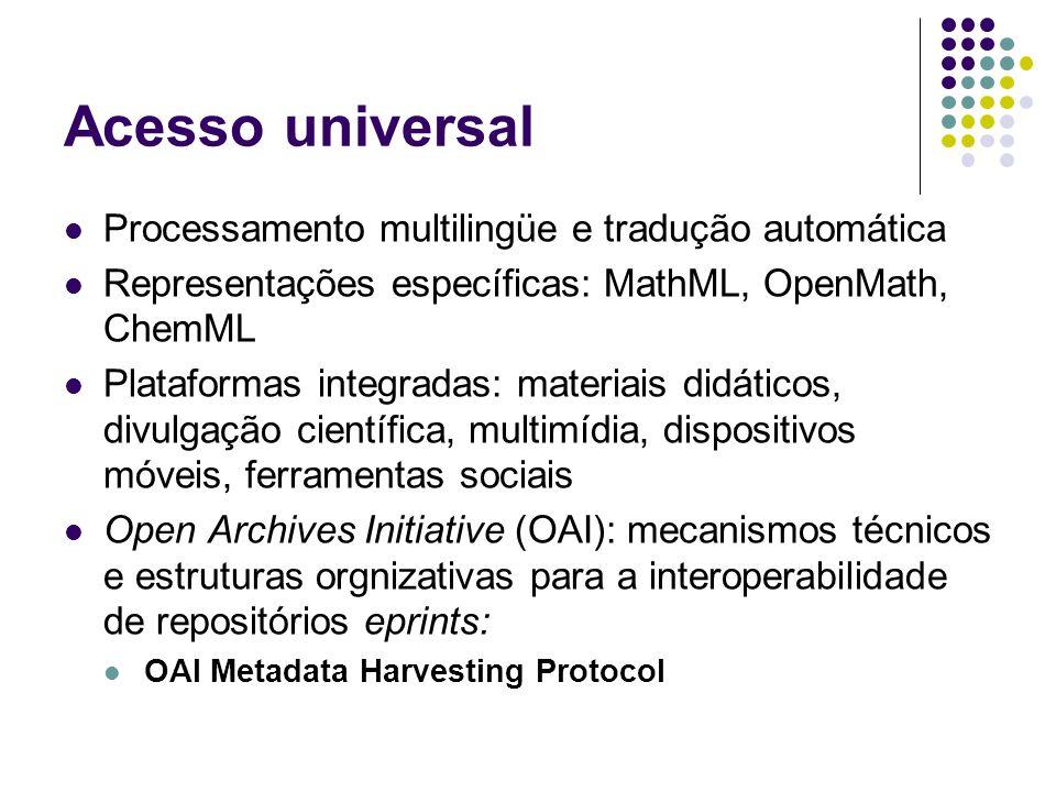 Acesso universal Processamento multilingüe e tradução automática Representações específicas: MathML, OpenMath, ChemML Plataformas integradas: materiais didáticos, divulgação científica, multimídia, dispositivos móveis, ferramentas sociais Open Archives Initiative (OAI): mecanismos técnicos e estruturas orgnizativas para a interoperabilidade de repositórios eprints: OAI Metadata Harvesting Protocol