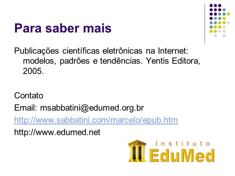 Para saber mais Publicações científicas eletrônicas na Internet: modelos, padrões e tendências. Yentis Editora, 2005. Contato Email: msabbatini@edumed