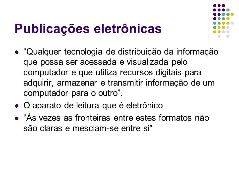 Publicações eletrônicas Qualquer tecnologia de distribuição da informação que possa ser acessada e visualizada pelo computador e que utiliza recursos digitais para adquirir, armazenar e transmitir informação de um computador para o outro.