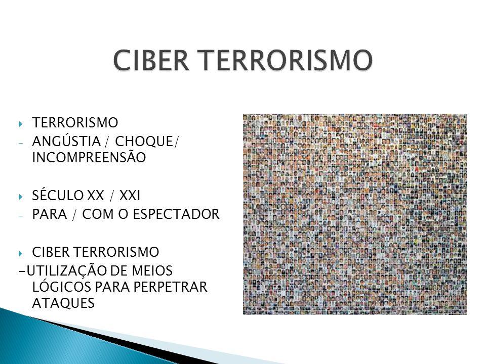 TERRORISMO - ANGÚSTIA / CHOQUE/ INCOMPREENSÃO SÉCULO XX / XXI - PARA / COM O ESPECTADOR CIBER TERRORISMO -UTILIZAÇÃO DE MEIOS LÓGICOS PARA PERPETRAR A