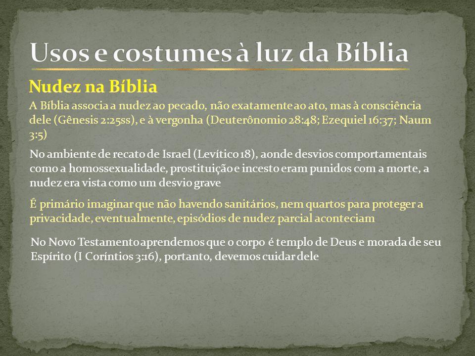 A Bíblia associa a nudez ao pecado, não exatamente ao ato, mas à consciência dele (Gênesis 2:25ss), e à vergonha (Deuterônomio 28:48; Ezequiel 16:37; Naum 3:5) No ambiente de recato de Israel (Levítico 18), aonde desvios comportamentais como a homossexualidade, prostituição e incesto eram punidos com a morte, a nudez era vista como um desvio grave É primário imaginar que não havendo sanitários, nem quartos para proteger a privacidade, eventualmente, episódios de nudez parcial aconteciam No Novo Testamento aprendemos que o corpo é templo de Deus e morada de seu Espírito (I Coríntios 3:16), portanto, devemos cuidar dele