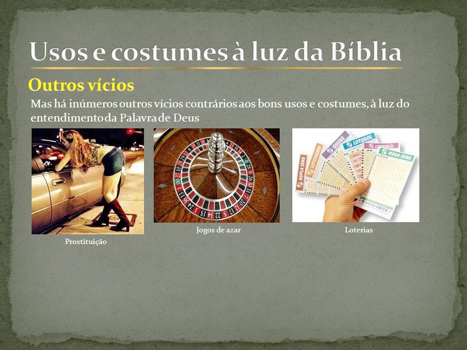 Mas há inúmeros outros vícios contrários aos bons usos e costumes, à luz do entendimento da Palavra de Deus Prostituição Jogos de azarLoterias