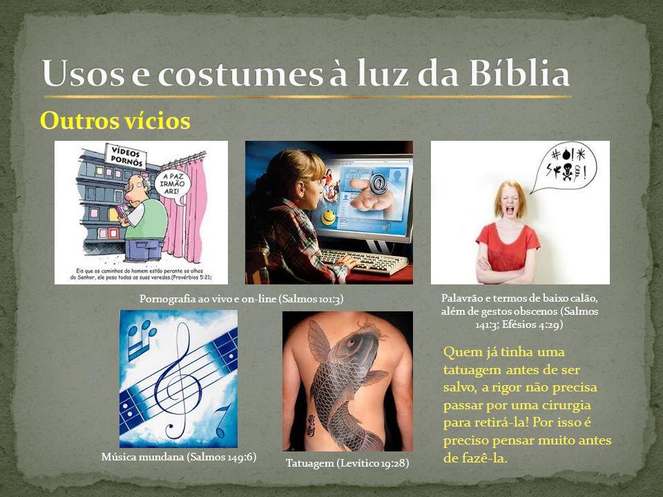 Pornografia ao vivo e on-line (Salmos 101:3) Palavrão e termos de baixo calão, além de gestos obscenos (Salmos 141:3; Efésios 4:29) Música mundana (Salmos 149:6) Tatuagem (Levítico 19:28) Quem já tinha uma tatuagem antes de ser salvo, a rigor não precisa passar por uma cirurgia para retirá-la.