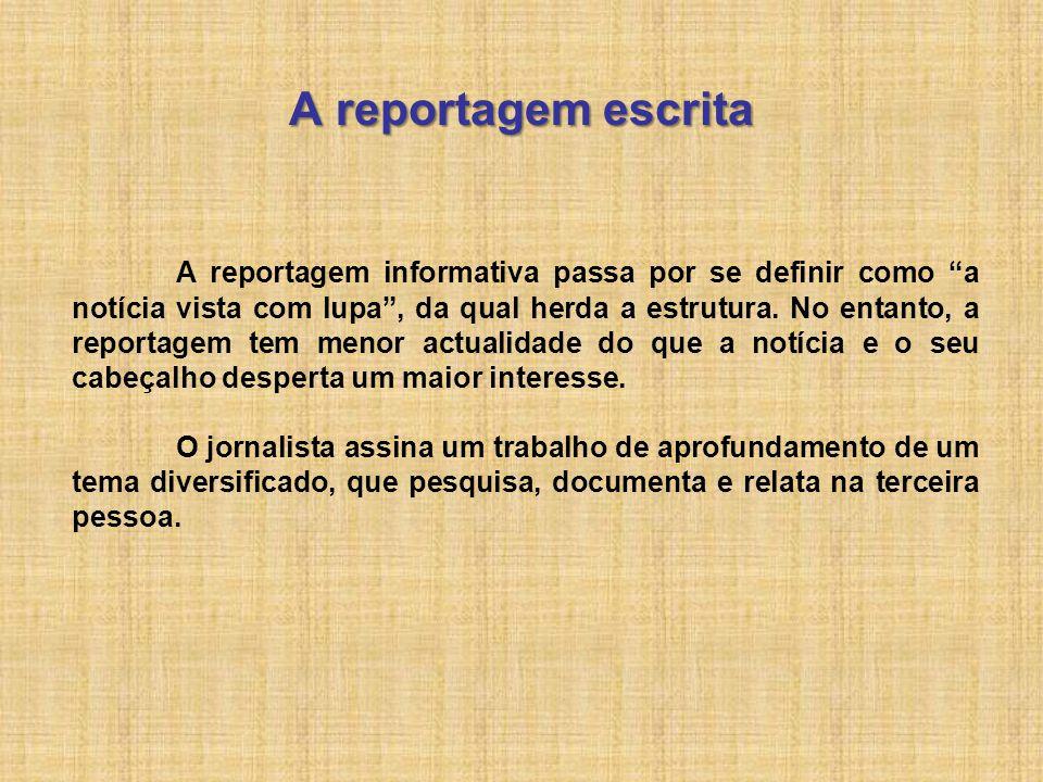 A reportagem escrita A reportagem informativa passa por se definir como a notícia vista com lupa, da qual herda a estrutura. No entanto, a reportagem
