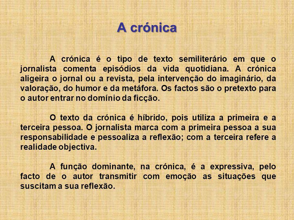 A crónica A crónica é o tipo de texto semiliterário em que o jornalista comenta episódios da vida quotidiana. A crónica aligeira o jornal ou a revista
