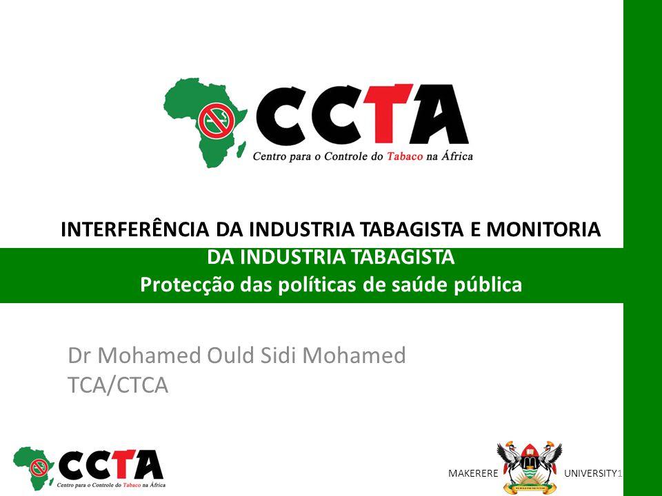 MAKEREREUNIVERSITY INTERFERÊNCIA DA INDUSTRIA TABAGISTA E MONITORIA DA INDUSTRIA TABAGISTA Protecção das políticas de saúde pública Dr Mohamed Ould Sidi Mohamed TCA/CTCA 1