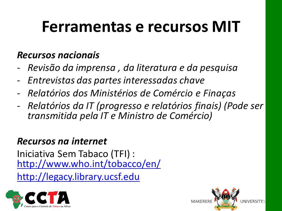 MAKEREREUNIVERSITY Ferramentas e recursos MIT Recursos nacionais -Revisão da imprensa, da literatura e da pesquisa -Entrevistas das partes interessadas chave -Relatórios dos Ministérios de Comércio e Finaças -Relatórios da IT (progresso e relatórios finais) (Pode ser transmitida pela IT e Ministro de Comércio) Recursos na internet Iniciativa Sem Tabaco (TFI) : http://www.who.int/tobacco/en/ http://www.who.int/tobacco/en/ http://legacy.library.ucsf.edu 21