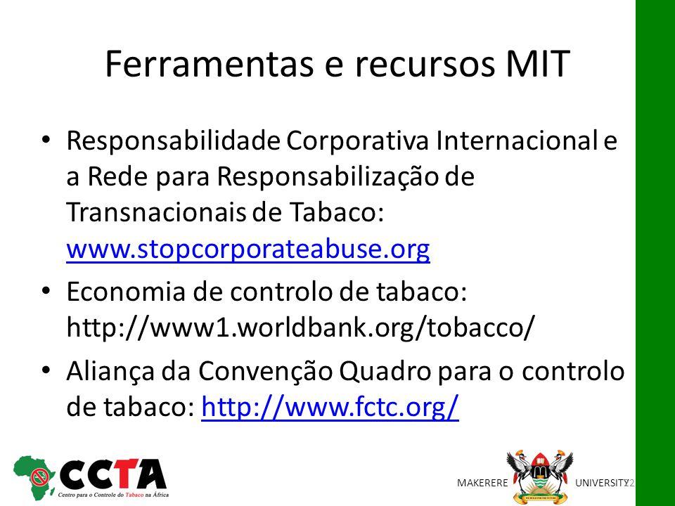 MAKEREREUNIVERSITY Ferramentas e recursos MIT Responsabilidade Corporativa Internacional e a Rede para Responsabilização de Transnacionais de Tabaco: www.stopcorporateabuse.org www.stopcorporateabuse.org Economia de controlo de tabaco: http://www1.worldbank.org/tobacco/ Aliança da Convenção Quadro para o controlo de tabaco: http://www.fctc.org/http://www.fctc.org/ 22
