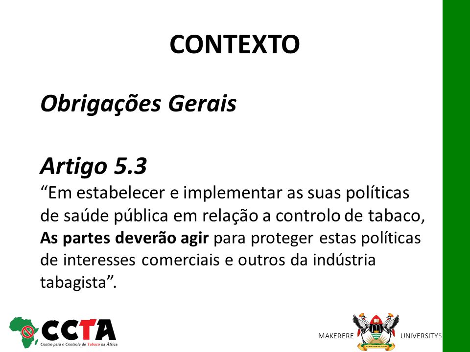 MAKEREREUNIVERSITY Obrigações Gerais Artigo 5.3Em estabelecer e implementar as suas políticas de saúde pública em relação a controlo de tabaco, As partes deverão agir para proteger estas políticas de interesses comerciais e outros da indústria tabagista.