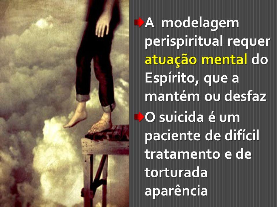 A modelagem perispiritual requer atuação mental do Espírito, que a mantém ou desfaz O suicida é um paciente de difícil tratamento e de torturada aparê