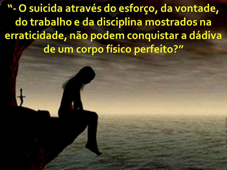 - O suicida através do esforço, da vontade, do trabalho e da disciplina mostrados na erraticidade, não podem conquistar a dádiva de um corpo físico pe