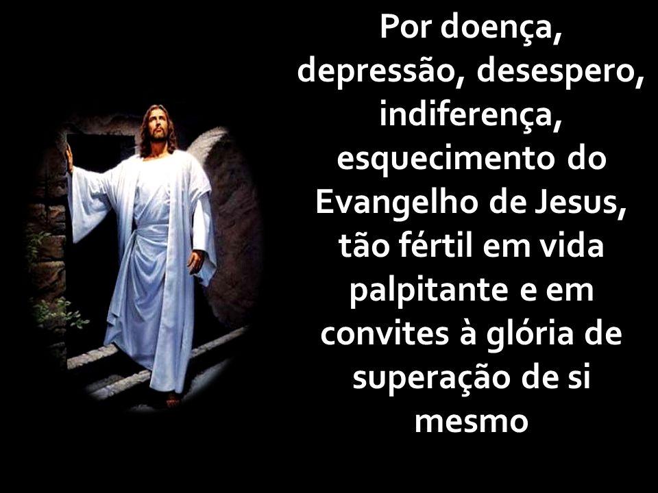 Por doença, depressão, desespero, indiferença, esquecimento do Evangelho de Jesus, tão fértil em vida palpitante e em convites à glória de superação d