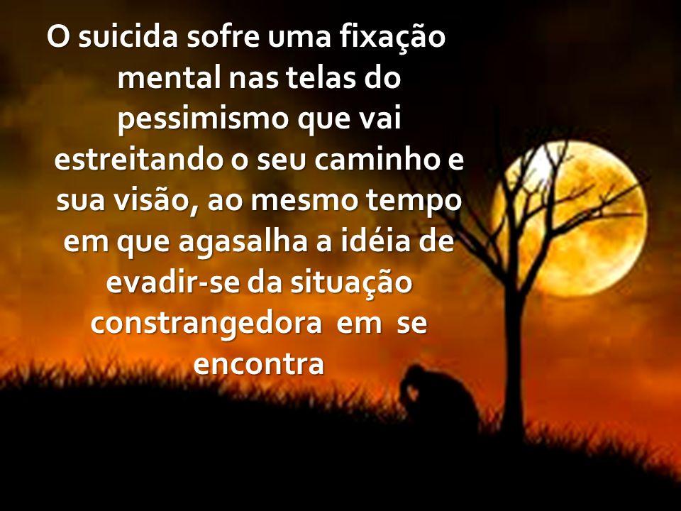 O suicida sofre uma fixação mental nas telas do pessimismo que vai estreitando o seu caminho e sua visão, ao mesmo tempo em que agasalha a idéia de ev