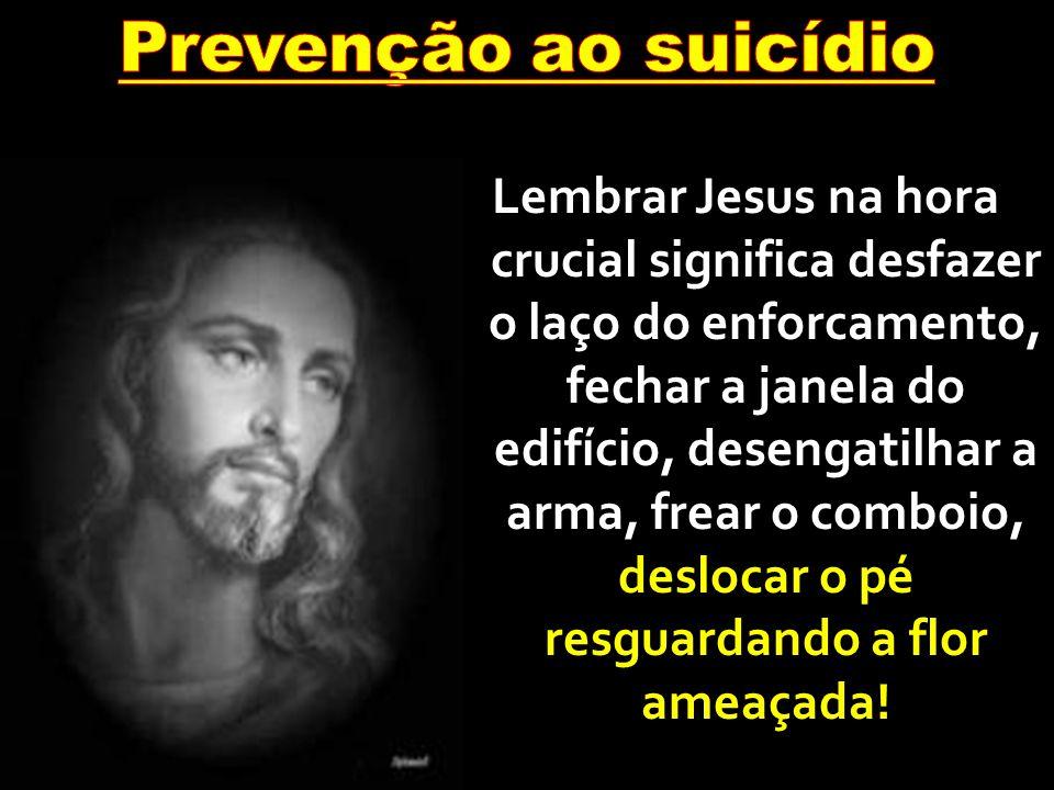 Lembrar Jesus na hora crucial significa desfazer o laço do enforcamento, fechar a janela do edifício, desengatilhar a arma, frear o comboio, deslocar