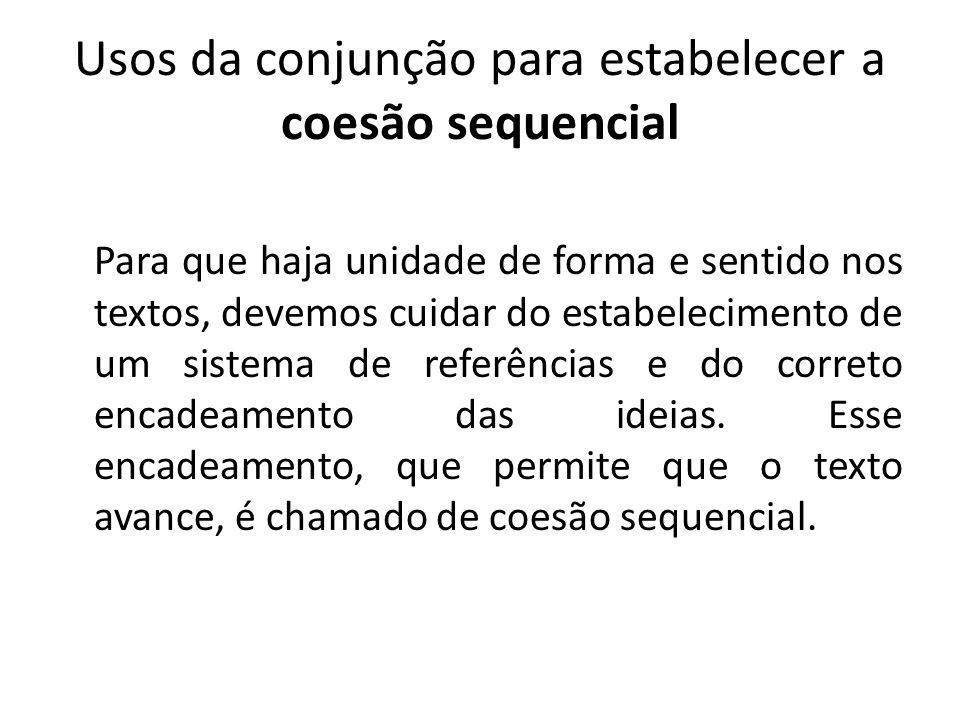 Usos da conjunção para estabelecer a coesão sequencial Para que haja unidade de forma e sentido nos textos, devemos cuidar do estabelecimento de um sistema de referências e do correto encadeamento das ideias.