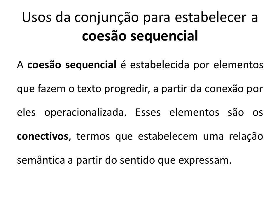 Usos da conjunção para estabelecer a coesão sequencial A coesão sequencial é estabelecida por elementos que fazem o texto progredir, a partir da conexão por eles operacionalizada.